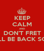 KEEP CALM AND DON'T FRET I WILL BE BACK SOON! - Personalised Poster A1 size