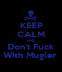 KEEP CALM AND Don't Fuck With Mugler  - Personalised Poster A1 size