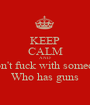 KEEP CALM AND Don't fuck with someone Who has guns - Personalised Poster A1 size