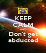KEEP CALM AND Don't get abducted - Personalised Poster A1 size
