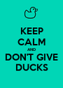 KEEP CALM AND DON'T GIVE DUCKS - Personalised Poster A1 size