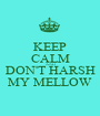 KEEP CALM AND DON'T HARSH MY MELLOW - Personalised Poster A1 size