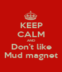 KEEP CALM AND Don't like Mud magnet - Personalised Poster A1 size