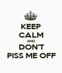 KEEP CALM AND DON'T PISS ME OFF - Personalised Poster A1 size