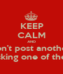 KEEP CALM AND Don't post another  Fucking one of these. - Personalised Poster A1 size