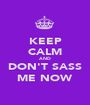 KEEP CALM AND DON'T SASS ME NOW - Personalised Poster A1 size