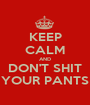 KEEP CALM AND DON'T SHIT YOUR PANTS - Personalised Poster A1 size