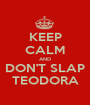 KEEP CALM AND DON'T SLAP TEODORA - Personalised Poster A1 size