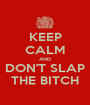 KEEP CALM AND DON'T SLAP THE BITCH - Personalised Poster A1 size