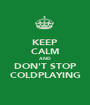 KEEP CALM AND DON'T STOP COLDPLAYING - Personalised Poster A1 size