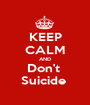KEEP CALM AND Don't  Suicide  - Personalised Poster A1 size