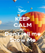 KEEP CALM AND Don't tell me Show Me - Personalised Poster A1 size