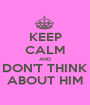 KEEP CALM AND DON'T THINK ABOUT HIM - Personalised Poster A1 size