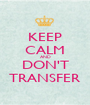 KEEP CALM AND DON'T TRANSFER - Personalised Poster A1 size