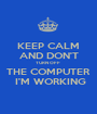 KEEP CALM AND DON'T TURN OFF  THE COMPUTER  I'M WORKING - Personalised Poster A1 size