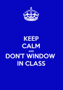 KEEP CALM AND DON'T WINDOW IN CLASS - Personalised Poster A1 size