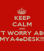KEEP CALM AND DON'T WORRY ABOUT  MYA4eDESK!!! - Personalised Poster A1 size