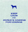 KEEP CALM AND  DONATE CHANGE FOR CHANGE - Personalised Poster A1 size