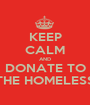 KEEP CALM AND DONATE TO THE HOMELESS - Personalised Poster A1 size