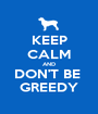 KEEP CALM AND DON'T BE  GREEDY - Personalised Poster A1 size