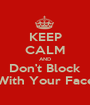 KEEP CALM AND Don't Block With Your Face - Personalised Poster A1 size