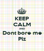 KEEP CALM AND Dont bore me Plz - Personalised Poster A1 size