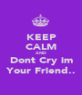 KEEP CALM AND Dont Cry im Your Friend.. - Personalised Poster A1 size