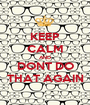 KEEP CALM AND DONT DO THAT AGAIN - Personalised Poster A1 size