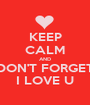 KEEP CALM AND DON'T FORGET I LOVE U - Personalised Poster A1 size