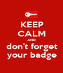 KEEP CALM AND don't forget your badge - Personalised Poster A1 size