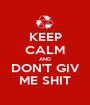 KEEP CALM AND DON'T GIV ME SHIT - Personalised Poster A1 size