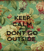 KEEP CALM AND DONT GO OUTSIDE  - Personalised Poster A1 size