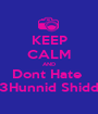 KEEP CALM AND Dont Hate  3Hunnid Shidd - Personalised Poster A1 size