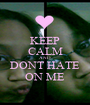 KEEP CALM AND DONT HATE ON ME - Personalised Poster A1 size