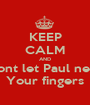 KEEP CALM AND Dont let Paul near Your fingers - Personalised Poster A1 size