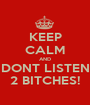KEEP CALM AND DONT LISTEN 2 BITCHES! - Personalised Poster A1 size