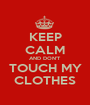 KEEP CALM AND DON'T TOUCH MY CLOTHES - Personalised Poster A1 size