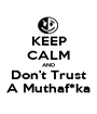 KEEP CALM AND Don't Trust A Muthaf*ka - Personalised Poster A1 size