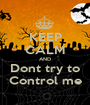 KEEP CALM AND Dont try to Control me - Personalised Poster A1 size