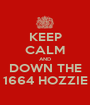 KEEP CALM AND DOWN THE 1664 HOZZIE - Personalised Poster A1 size