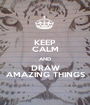 KEEP CALM AND DRAW AMAZING THINGS - Personalised Poster A1 size