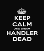 KEEP CALM AND DREAM HANDLER DEAD - Personalised Poster A1 size