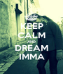 KEEP CALM AND DREAM IMMA - Personalised Poster A1 size