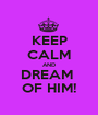 KEEP CALM AND DREAM  OF HIM! - Personalised Poster A1 size