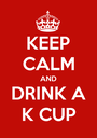 KEEP CALM AND DRINK A K CUP - Personalised Poster A1 size