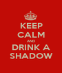 KEEP CALM AND DRINK A SHADOW - Personalised Poster A1 size