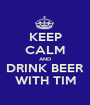 KEEP CALM AND DRINK BEER WITH TIM - Personalised Poster A1 size