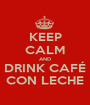 KEEP CALM AND DRINK CAFÉ CON LECHE - Personalised Poster A1 size