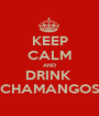 KEEP CALM AND DRINK  CHAMANGOS - Personalised Poster A1 size