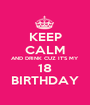 KEEP CALM AND DRINK CUZ IT'S MY 18 BIRTHDAY - Personalised Poster A1 size